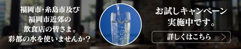 福岡市・糸島市及び福岡市近郊の飲食店の皆さま。彩都の水を使いませんか?お試しキャンペーン実施中です。詳しくはこちら